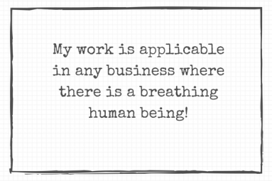My work is applicable in any business where there is a breathing human being!